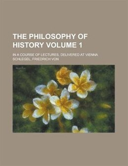 Book The Philosophy Of History; In A Course Of Lectures, Delivered At Vienna by Friedrich Von Schlegel