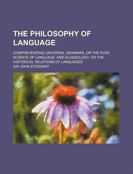 Book The Philosophy Of Language; Comprehending Universal Grammar, Or The Pure Science Of Language And… by Sir John Stoddart