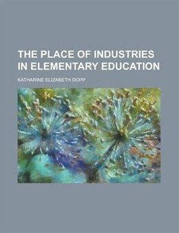 Book The Place of Industries in Elementary Education by Katharine Elizabeth Dopp