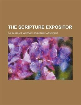 Book The Scripture Expositor; Or, District Visitors' Scripture Assistant by Books Group
