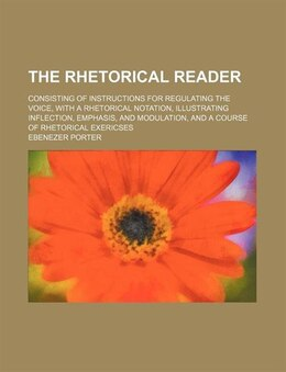 Book The Rhetorical Reader; Consisting Of Instructions For Regulating The Voice, With A Rhetorical… by Ebenezer Porter