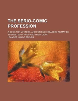 Book The Serio-comic Profession; A Book For Writers, And For Such Readers As May Be Interested In Them… by Leander Jan De Bekker