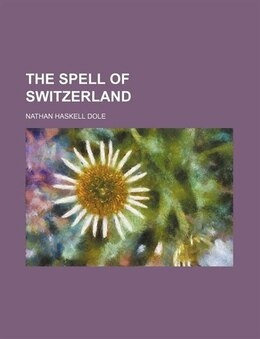 Book The Spell of Switzerland by Nathan Haskell Dole