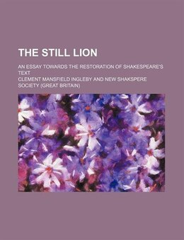 Book The Still Lion; An Essay Towards The Restoration Of Shakespeare's Text by Clement Mansfield Ingleby