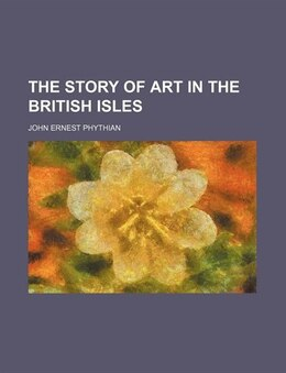 Book The Story of Art in the British Isles by John Ernest Phythian