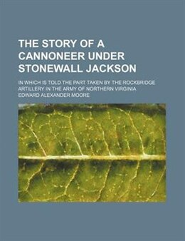 Book The story of a cannoneer under Stonewall Jackson; in which is told the part taken by the Rockbridge… by Edward Alexander Moore