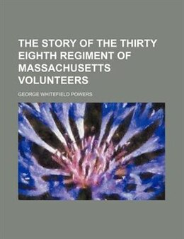 Book The Story of the Thirty Eighth Regiment of Massachusetts Volunteers by George Whitefield Powers