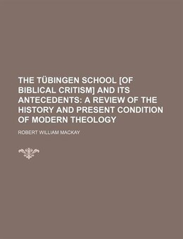 Book The Tübingen School [of Biblical Critism] And Its Antecedents;  A Review Of The History And Present… by Robert William Mackay