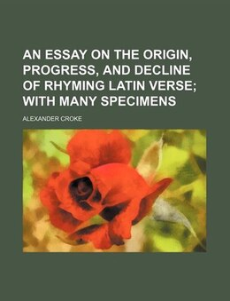 Book An Essay On The Origin, Progress, And Decline Of Rhyming Latin Verse;  With Many Specimens by Alexander Croke