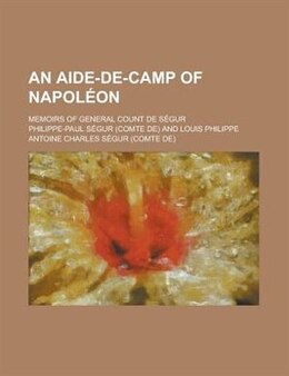 Book An Aide-de-camp Of Napol On; Memoirs Of General Count De S Gur by Philippe-paul Sgur