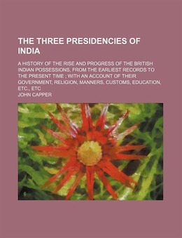 Book The Three Presidencies Of India; A History Of The Rise And Progress Of The British Indian… by John Capper