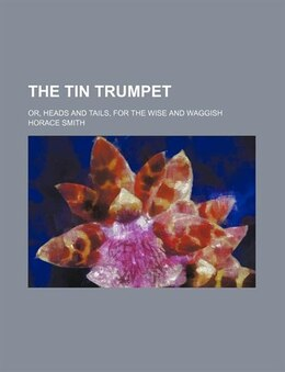 Book The Tin Trumpet; Or, Heads And Tails, For The Wise And Waggish by Horace Smith