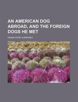 Book An American Dog Abroad, And The Foreign Dogs He Met by Frank Pope Humphrey