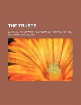 Book The Trusts; What Can We Do With Them? What Can They Do For Us? by William Miller Collier