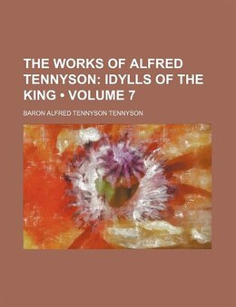 Book The Works Of Alfred Tennyson (volume 7); Idylls Of The King by Baron Alfred Tennyson Tennyson