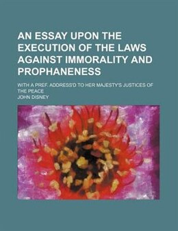 Book An Essay Upon The Execution Of The Laws Against Immorality And Prophaneness; With A Pref. Address'd… by John Disney