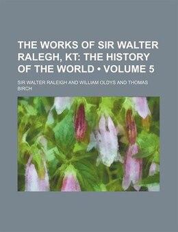 Book The Works Of Sir Walter Ralegh, Kt (volume 5); The History Of The World by Sir Walter Raleigh