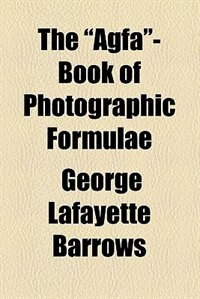"Book The ""agfa""-book of photographic formulae by George Lafayette Barrows"
