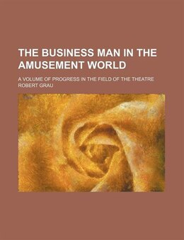 Book The Business Man In The Amusement World; A Volume Of Progress In The Field Of The Theatre by Robert Grau