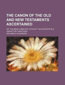 Book The canon of the Old and New Testaments ascertained by Archibald Alexander