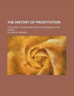 Book The History Of Prostitution; Its Extent, Causes And Effects Throughout The World by William W. Sanger