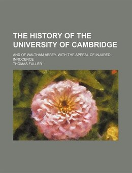 Book The History Of The University Of Cambridge; And Of Waltham Abbey. With The Appeal Of Injured… by Thomas Fuller