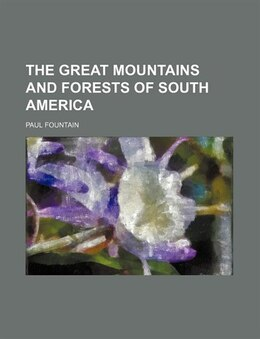 Book The great mountains and forests of South America by Paul Fountain