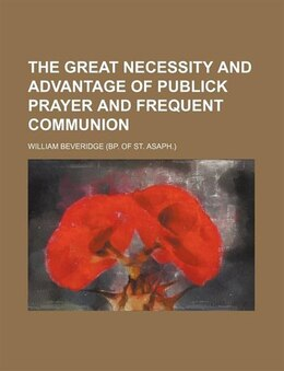 Book The Great Necessity And Advantage Of Publick Prayer And Frequent Communion by William Beveridge