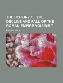 Book The History Of The Decline And Fall Of The Roman Empire Volume 7 by Edward Gibbon