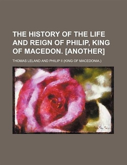 Book The history of the life and reign of Philip, king of Macedon. [Another] by Thomas Leland