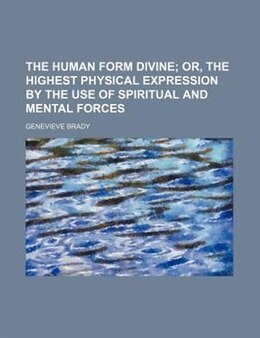 Book The Human Form Divine; Or, The Highest Physical Expression By The Use Of Spiritual And Mental Forces by Genevieve Brady