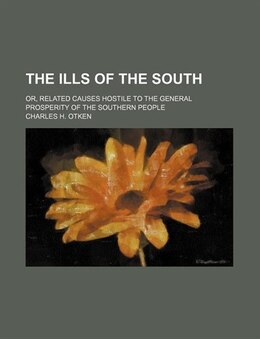 Book The Ills Of The South; Or, Related Causes Hostile To The General Prosperity Of The Southern People by Charles H. Otken