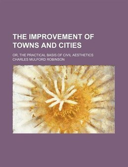 Book The Improvement Of Towns And Cities; Or, The Practical Basis Of Civil Aesthetics by Charles Mulford Robinson