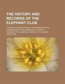 Book The History And Records Of The Elephant Club; Compiled From Authentic Documents Now In Possession… by Edward Fitch Underhill