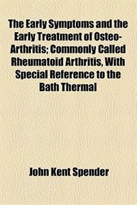 Book The Early Symptoms and the Early Treatment of Osteo-Arthritis; Commonly Called Rheumatoid Arthritis… by John Kent Spender