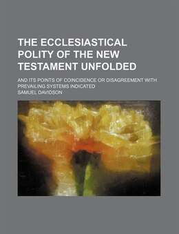 Book The Ecclesiastical Polity Of The New Testament Unfolded; And Its Points Of Coincidence Or… by Samuel Davidson