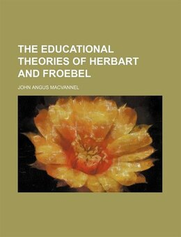 Book The educational theories of Herbart and Froebel by John Angus Macvannel