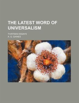 Book The Latest Word Of Universalism; Thirteen Essays by A. G. Gaines