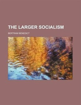 Book The larger socialism by Bertram Benedict