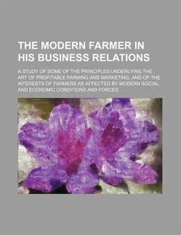 Book The Modern Farmer In His Business Relations; A Study Of Some Of The Principles Underlying The Art… by Edward Francis Adams