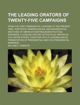 Book The Leading Orators Of Twenty-five Campaigns; From The First Presidential Canvass To The Present… by William C. Roberts