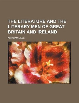Book The Literature And The Literary Men Of Great Britain And Ireland (volume 1) by Abraham Mills