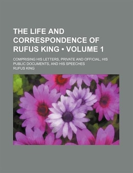 Book The Life And Correspondence Of Rufus King (volume 1); Comprising His Letters, Private And Official… by Rufus King
