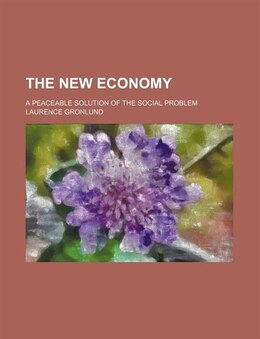 Book The New Economy; A Peaceable Solution Of The Social Problem by Laurence Gronlund
