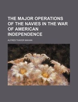 Book The major operations of the navies in the War of American Independence by Alfred Thayer Mahan
