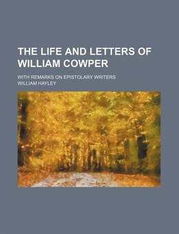 Book The Life And Letters Of William Cowper; With Remarks On Epistolary Writers by William Hayley