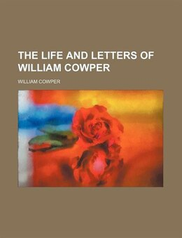 Book The Life And Letters Of William Cowper by William Cowper