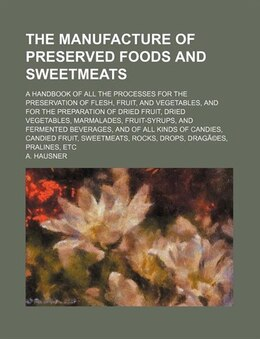 Book The Manufacture Of Preserved Foods And Sweetmeats; A Handbook Of All The Processes For The… by A. Hausner