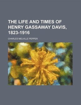 Book The life and times of Henry Gassaway Davis, 1823-1916 by Charles Melville Pepper