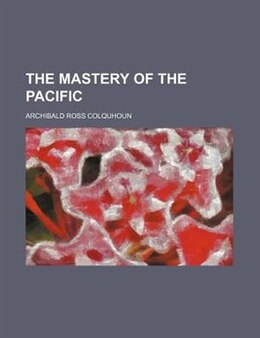 Book The mastery of the Pacific by Archibald Ross Colquhoun